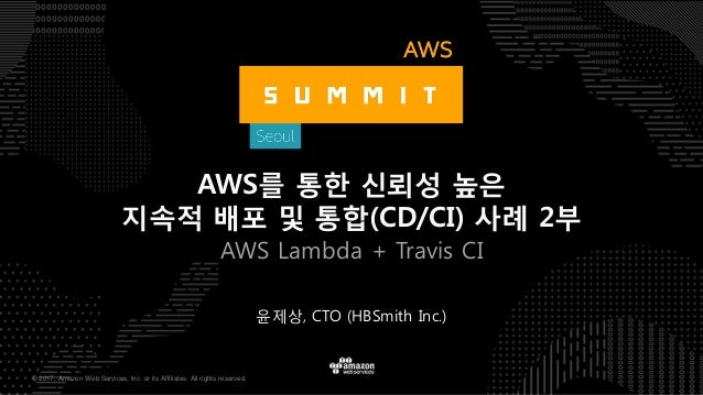 © 2017, Amazon Web Services, Inc. or its Affiliates. All rights reserved. 윤제상, CTO (HBSmith Inc.) AWS를 통한 신뢰성 높은 지속적 배포 및 ...