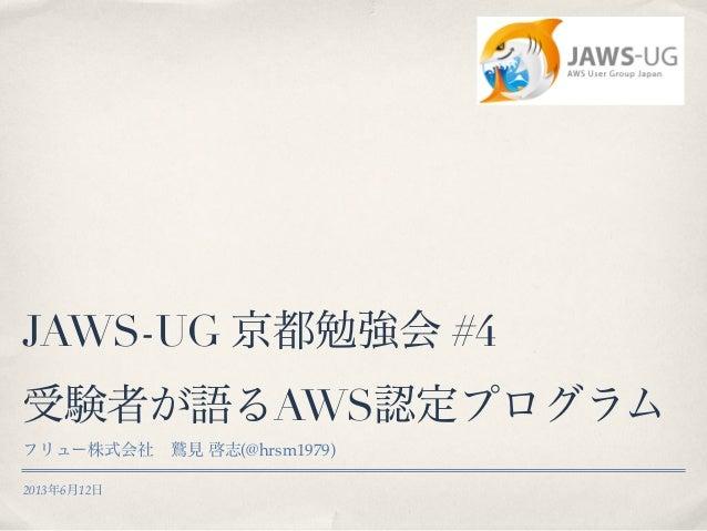 2013年6月12日JAWS-UG 京都勉強会 #4受験者が語るAWS認定プログラムフリュー株式会社鷲見 啓志(@hrsm1979)
