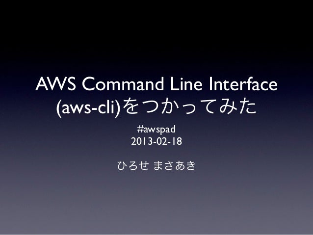 AWS Command Line Interface (aws-cli)をつかってみた           #awspad          2013-02-18        ひろせ まさあき