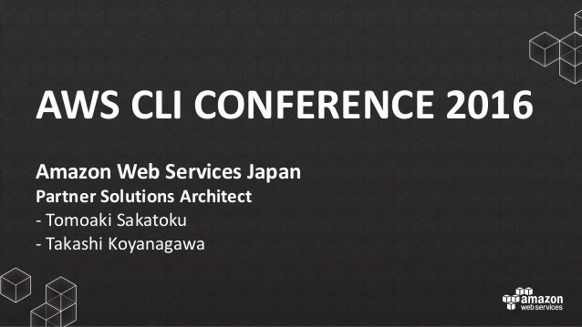 AWS	   CLI	   CONFERENCE	   2016 Amazon	   Web	   Services	   Japan Partner	   Solutions	   Architect -­‐ Tomoaki Sakatoku...