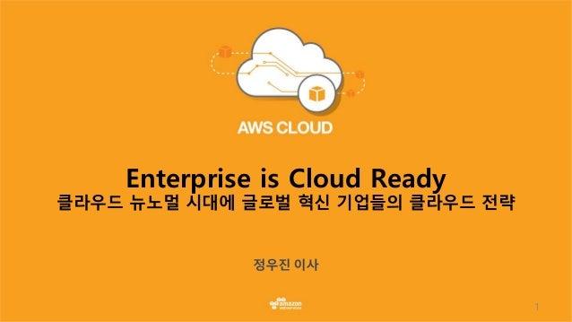1 Enterprise is Cloud Ready 클라우드 뉴노멀 시대에 글로벌 혁신 기업들의 클라우드 전략