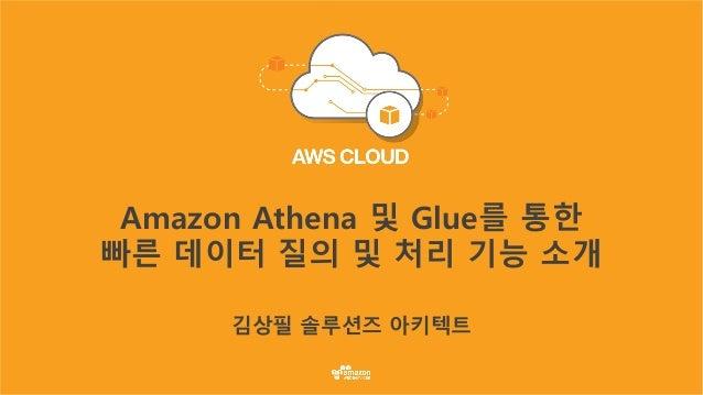 Amazon Athena 및 Glue를 통한 빠른 데이터 질의 및 처리 기능 소개 김상필 솔루션즈 아키텍트
