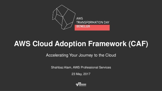 Shahbaz Alam, AWS Professional Services 23 May, 2017 AWS Cloud Adoption Framework (CAF) Accelerating Your Journey to the C...
