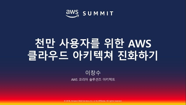 © 2018, Amazon Web Services, Inc. or Its Affiliates. All rights reserved. 이창수 AWS 코리아 솔루션즈 아키텍트 천만 사용자를 위한 AWS 클라우드 아키텍쳐 진...
