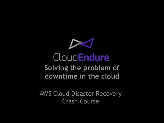 Solving the problem of  downtime in the cloud  AWS Cloud Disaster Recovery  Crash Course