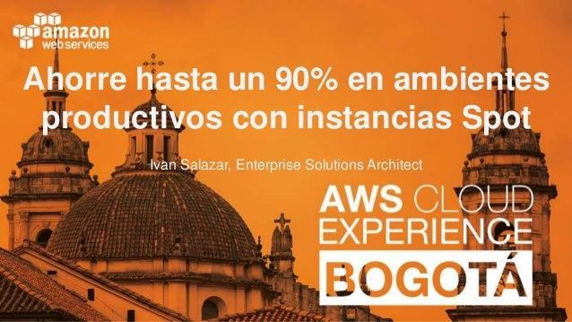 Ahorre hasta un 90% en ambientes productivos con instancias Spot Ivan Salazar, Enterprise Solutions Architect