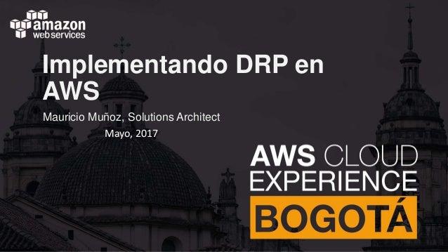 Implementando DRP en AWS Mauricio Muñoz, Solutions Architect Mayo, 2017