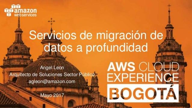 Servicios de migración de datos a profundidad Angel Leon Arquitecto de Soluciones Sector Público agleon@amazon.com Mayo 20...