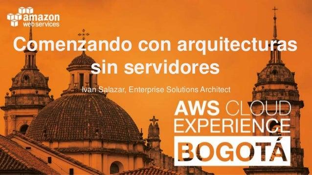 Comenzando con arquitecturas sin servidores Ivan Salazar, Enterprise Solutions Architect