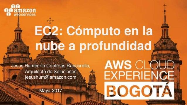 © 2017, Amazon Web Services EC2: Cómputo en la nube a profundidad Jesus Humberto Contreas Rancurello, Arquitecto de Soluci...