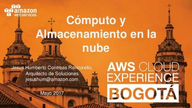 © 2017, Amazon Web Services Cómputo y Almacenamiento en la nube Jesus Humberto Contreas Rancurello, Arquitecto de Solucion...