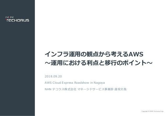 Copyright © NHN Techorus Corp. インフラ運用の観点から考えるAWS ~運用における利点と移行のポイント~ 2018.09.20 AWS Cloud Express Roadshow in Nagoya NHN テコ...