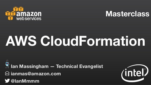Masterclass ianmas@amazon.com @IanMmmm Ian Massingham — Technical Evangelist AWS CloudFormation