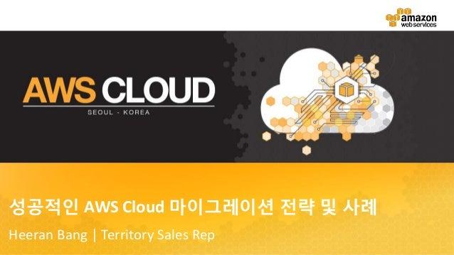 성공적인 AWS Cloud 마이그레이션 전략 및 사례 Heeran Bang | Territory Sales Rep