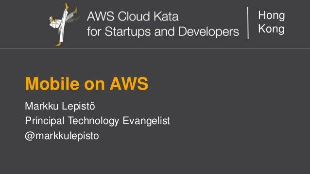 AWS Cloud Kata for Start-Ups and Developers  Hong Kong  Mobile on AWS  Markku Lepistö  Principal Technology Evangelist  @m...