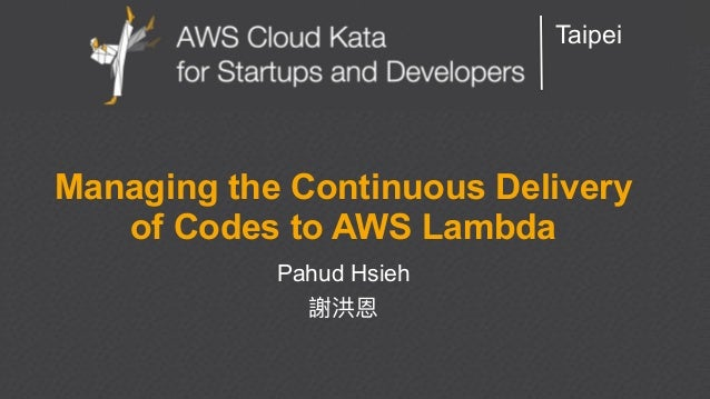 AWS Cloud Kata for Start-Ups and Developers Taipei Managing the Continuous Delivery of Codes to AWS Lambda Pahud Hsieh