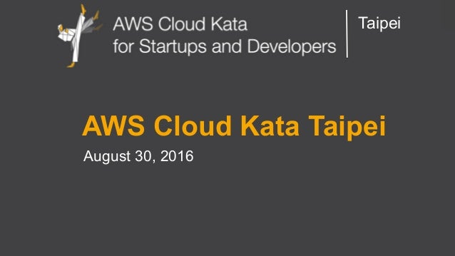 AWS Cloud Kata for Start-Ups and Developers Taipei AWS Cloud Kata Taipei August 30, 2016