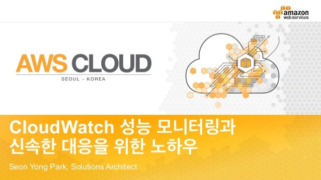 CloudWatch 성능 모니터링과 신속한 대응을 위한 노하우 Seon Yong Park, Solutions Architect