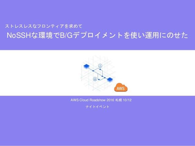 AWS Cloud Roadshow 2016 札幌 10/12 NoSSHな環境でB/Gデプロイメントを使い運用にのせた ストレスレスなフロンティアを求めて ナイトイベント