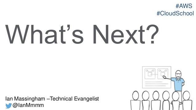 #AWS #CloudSchool  What's Next? Ian Massingham –Technical Evangelist @IanMmmm