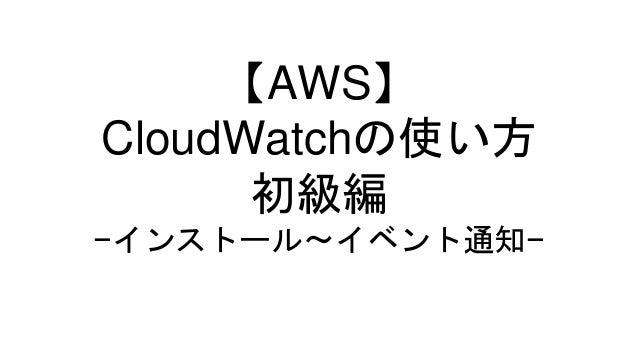 【AWS】 CloudWatchの使い方 初級編 −インストール〜イベント通知−