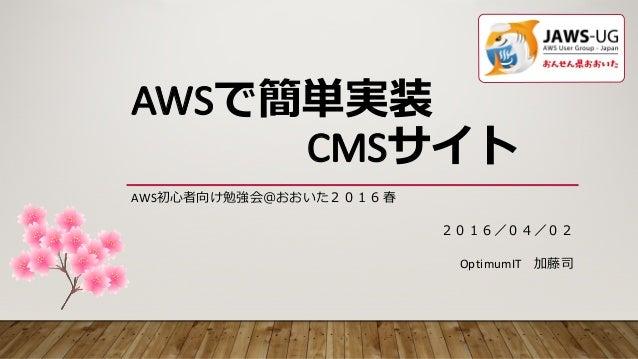 AWSで簡単実装 CMSサイト AWS初⼼者向け勉強会@おおいた2016春 OptimumIT 加藤司 2016/04/02