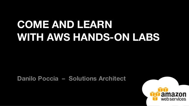COME AND LEARN WITH AWS HANDS-ON LABS Danilo Poccia – Solutions Architect