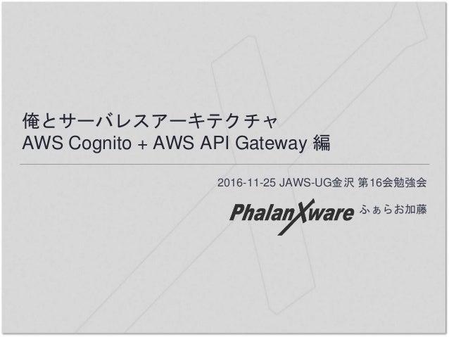 俺とサーバレスアーキテクチャ AWS Cognito + AWS API Gateway 編 2016-11-25 JAWS-UG金沢 第16会勉強会 ふぁらお加藤
