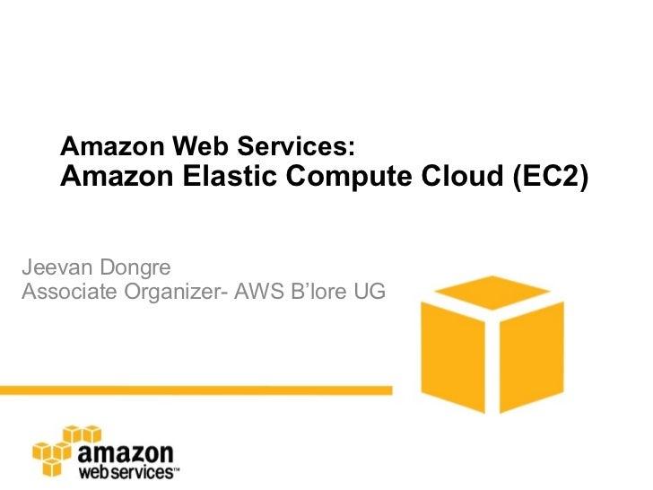 Amazon Web Services: Amazon Elastic Compute Cloud (EC2) Jeevan Dongre Associate Organizer- AWS B'lore UG