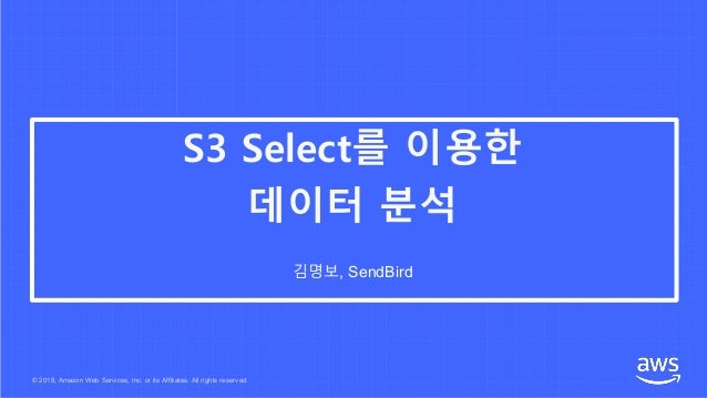© 2018, Amazon Web Services, Inc. or its Affiliates. All rights reserved. 김명보, SendBird S3 Select를 이용한 데이터 분석