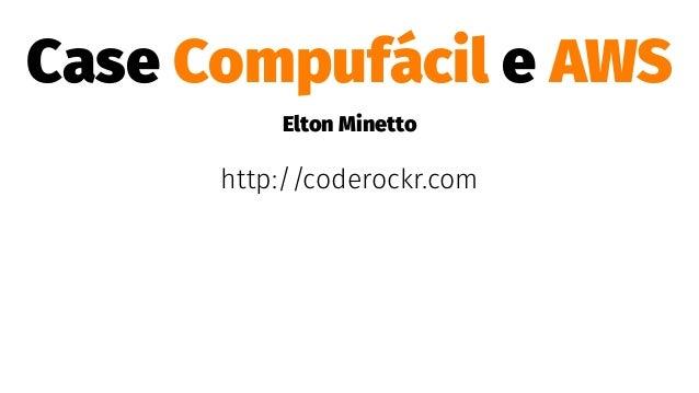 Case Compufácil e AWS Elton Minetto http://coderockr.com