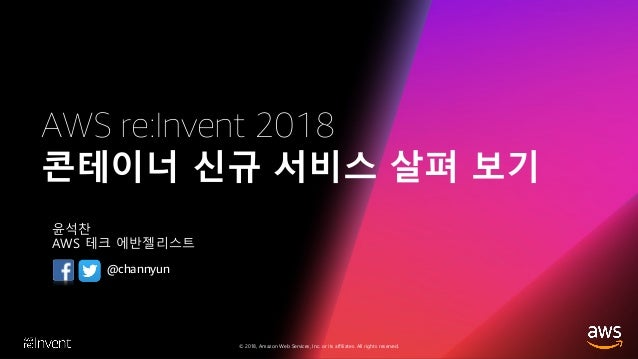 © 2018, Amazon Web Services, Inc. or its affiliates. All rights reserved. AWS re:Invent 2018 콘테이너 신규 서비스 살펴 보기 윤석찬 AWS 테크 ...