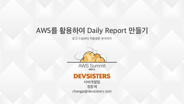 AWS를 활용하여 Daily Report 만들기 로그 수집부터 자동화된 분석까지 1 서버개발팀 정창제 changje@devsisters.com