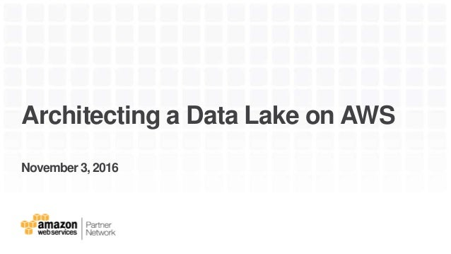 Architecting a Data Lake on AWS November 3, 2016