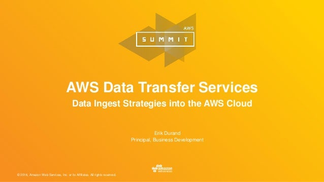 © 2016, Amazon Web Services, Inc. or its Affiliates. All rights reserved. AWS Data Transfer Services Data Ingest Strategie...