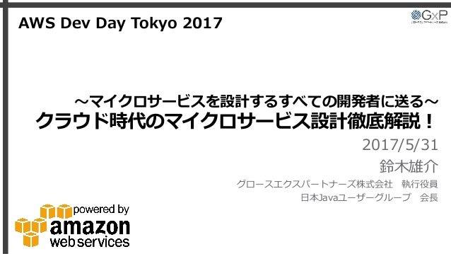 〜マイクロサービスを設計するすべての開発者に送る〜 クラウド時代のマイクロサービス設計徹底解説! 2017/5/31 鈴木雄介 グロースエクスパートナーズ株式会社 執行役員 日本Javaユーザーグループ 会長 AWS Dev Day Tokyo...