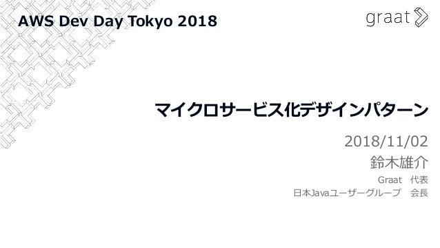 マイクロサービス化デザインパターン 2018/11/02 鈴木雄介 Graat 代表 日本Javaユーザーグループ 会長 AWS Dev Day Tokyo 2018