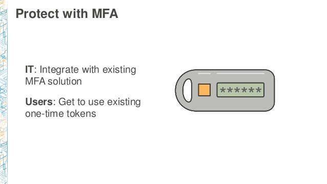 Protect with MFA IT: Integrate with existing MFA solution Users: Get to use existing one-time tokens