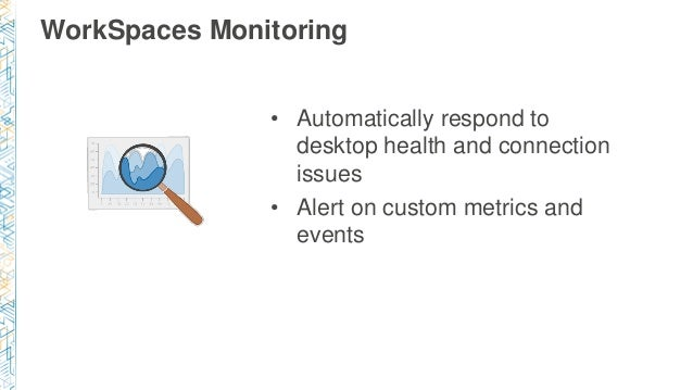 WorkSpaces Monitoring • Automatically respond to desktop health and connection issues • Alert on custom metrics and events