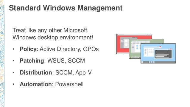 Standard Windows Management Treat like any other Microsoft Windows desktop environment! • Policy: Active Directory, GPOs •...