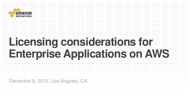 Licensing considerations for Enterprise Applications on AWS December 9, 2015 | Los Angeles, CA