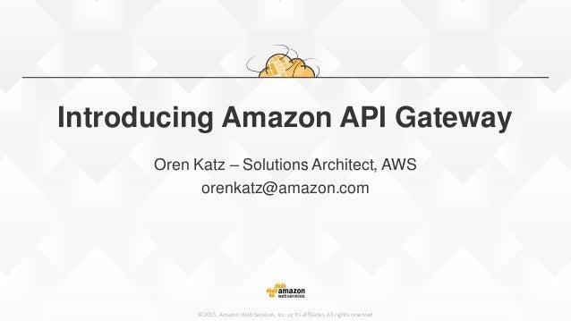 ©2015, Amazon Web Services, Inc. or its affiliates. All rights reserved Introducing Amazon API Gateway Oren Katz – Solutio...