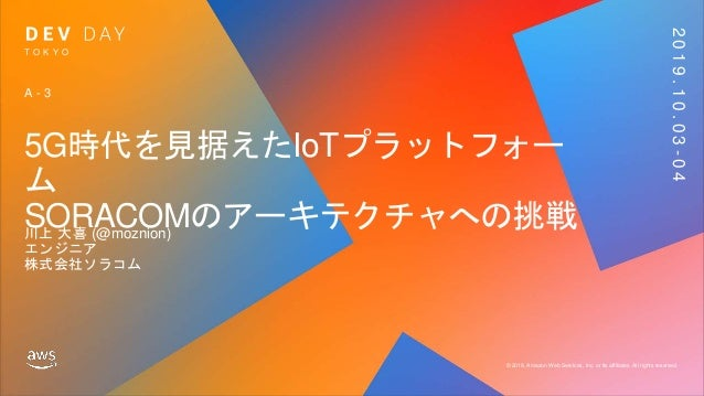 © 2019, Amazon Web Services, Inc. or its affiliates. All rights reserved. T O K Y O 2019.10.03-04 5G時代を見据えたIoTプラットフォー ム SO...
