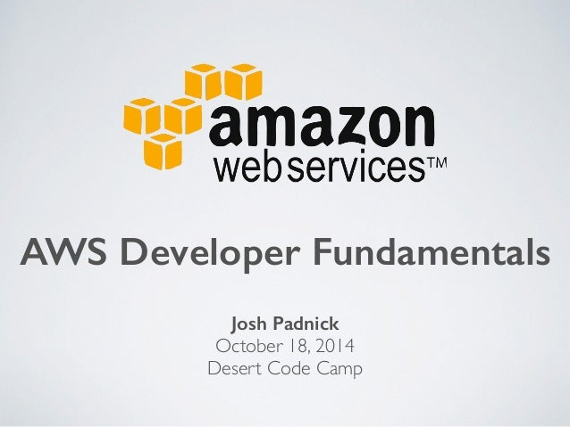 AWS Developer Fundamentals  Josh Padnick  October 18, 2014  Desert Code Camp