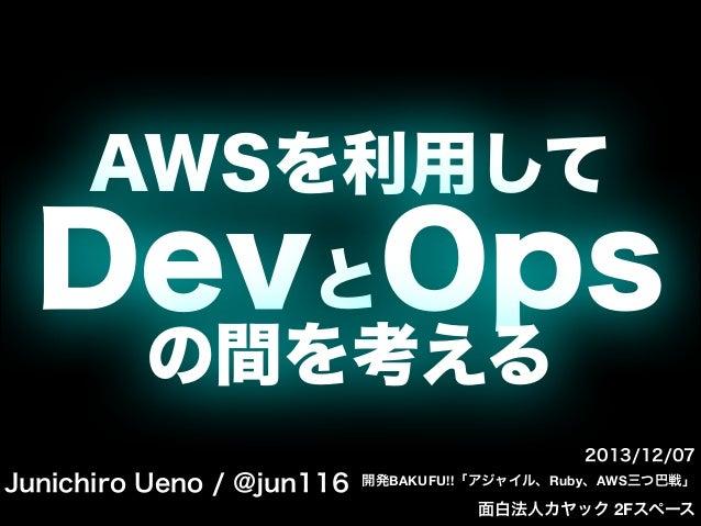 AWSを利用して  DevとOps の間を考える 2013/12/07  Junichiro Ueno / @jun116  開発BAKUFU!!「アジャイル、Ruby、AWS三つ巴戦」  面白法人カヤック 2Fスペース