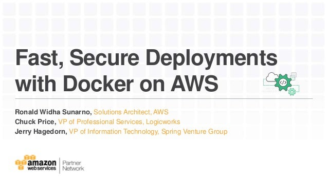 Fast, Secure Deployments with Docker on AWS Ronald Widha Sunarno, Solutions Architect, AWS Chuck Price, VP of Professional...