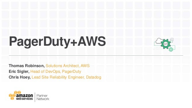 PagerDuty+AWS Thomas Robinson, Solutions Architect, AWS Eric Sigler, Head of DevOps, PagerDuty Chris Hoey, Lead Site Relia...