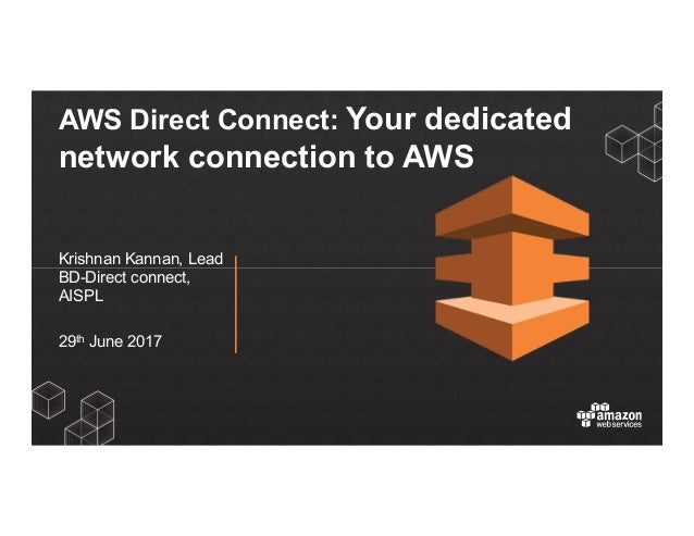 AWS Direct Connect: Your dedicated network connection to AWS Krishnan Kannan, Lead BD-Direct connect, AISPL 29th June 2017