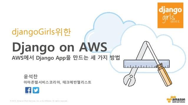 © 2015, Amazon Web Services, Inc. or its Affiliates. All rights reserved. djangoGirls위한 Django on AWS AWS에서 Django App을 만드...