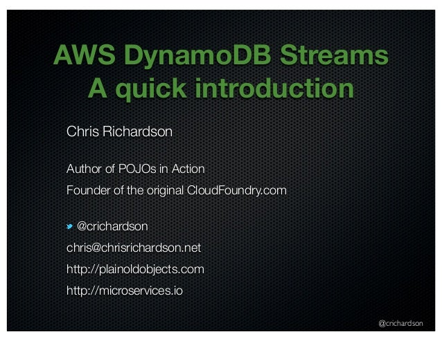 AWS DynamoDB Streams  A quick introduction  Chris Richardson  Author of POJOs in Action  Founder of the original CloudFoun...
